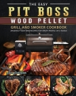 The Easy Pit Boss Wood Pellet Grill And Smoker Cookbook: Amazingly Easy BBQ Recipes for Smart People on A Budge Cover Image