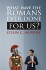 What Have The Romans Ever Done For Us?: 30 ways in which the ancient Romans influence our lives today. Cover Image