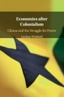 Economies After Colonialism: Ghana and the Struggle for Power Cover Image