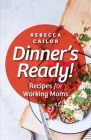 Dinner's Ready! Recipes for Working Moms Cover Image