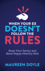 When Your Ex Doesn't Follow the Rules: Keep Your Sanity and Raise Happy Healthy Kids Cover Image