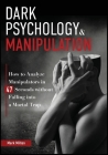 Dark Psychology and Manipulation: How to Analyze Manipulators in 47 Seconds Without Falling Into a Mortal Trap Cover Image