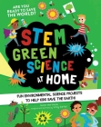 STEM Green Science At Home: Fun Environmental Science Experiments to Help Kids Save the Earth (STEM Starters for Kids) Cover Image