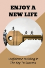 Enjoy A New Life: Confidence Building Is The Key To Success: How To Be Confident In Life Cover Image