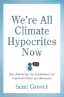 We're All Climate Hypocrites Now: How Embracing Our Limitations Can Unlock the Power of a Movement Cover Image