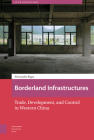 Borderland Infrastructures: Trade, Development, and Control in Western China (Asian Borderlands) Cover Image