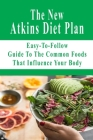 The New Atkins Diet Plan: Easy-To-Follow Guide To The Common Foods That Influence Your Body: Atkins Diet Plan Cover Image