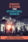 Strategy To Expand Your International Business: How To Research And Identify A Foreign Business: International Trade Resource Cover Image