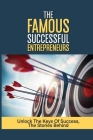 The Famous Successful Entrepreneurs: Unlock The Keys Of Success, The Stories Behind: The Rules To Success Cover Image