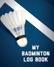 My Badminton Log Book: Badminton Game Journal Exercise Sports Fitness For Players Racket Sports Outdoors Cover Image