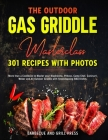 The Outdoor Gas Griddle Masterclass 301 Recipes with Photos: More than a Cookbook to Master your Blackstone, Pitboss, Camp Chef, Cuisinart, Weber and Cover Image