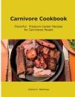 Carnivore Cookbook: Flavorful Pressure Cooker Recipes for Carnivores People Cover Image