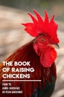 The Book Of Raising Chickens How To Raise Chickens In Your Backyard: Chicken Raising Process Cover Image