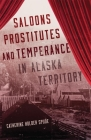 Saloons, Prostitutes, and Temperance in Alaska Territory Cover Image