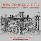How to Kill a City: Gentrification, Inequality, and the Fight for the Neighborhood Cover Image