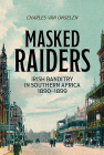 Masked Raiders: Irish Banditry in Southern Africa, 1890-1899 Cover Image