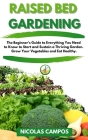 Raised Bed Gardening: The Beginner's Guide to Everything You Need to Know to Start and Sustain a Thriving Garden. Grow Your Vegetables and E Cover Image