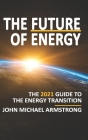 The Future of Energy: The 2021 guide to the energy transition - renewable energy, energy technology, sustainability, hydrogen and more. Cover Image