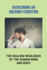 Overcoming An Uncanny Condition: The Healing Resilience Of The Human Mind And Body.: Suddenly Become Paralyzed Cover Image