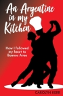 An Argentine in my Kitchen: How I followed my heart to Buenos Aires Cover Image