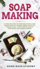Soap Making: A Complete Guide To Homemade Natural Soap Making Using All-Natural Herbs, Spices, and Essential Oils - Start Your Succ Cover Image