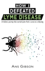 How I Defeated Lyme Disease: A holistic journey that turned Lyme from a curse to a blessing Cover Image