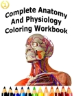 Complete Anatomy And Physiology Coloring Workbook: A Complete Study Guide Cover Image