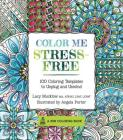 Color Me Stress-Free: Nearly 100 Coloring Templates to Unplug and Unwind (Zen Coloring Book) Cover Image