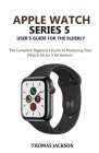 Apple Watch Series 5 User's Guide for the Elderly: The Complete Beginners Guide to Mastering Your iWatch Series 5 for Seniors Cover Image
