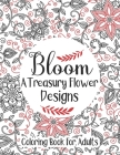 Bloom A Treasury Flower Designs Coloring Book For Adults: An Adorable Coloring Book For Relieving Stress Relief - Cool Floral Relaxation 100 Mandala A Cover Image