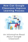 How Can Google Classroom Improve Learning Process: An Informative Read About Google Classroom: Smarter Ways To Use Google Classroom Cover Image