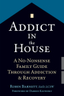 Addict in the House: A No-Nonsense Family Guide Through Addiction and Recovery Cover Image