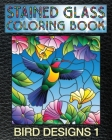 Bird Designs 1 Stained Glass Coloring Book: 30 Bird Stain Glass Windows To Test Your Coloring And Shading Skills. Cover Image