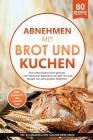Abnehmen mit Brot und Kuchen: Brot selber backen leicht gemacht - vom klassischen Bauernbrot bis über Low Carb Rezepte zum genussvollen Abnehmen. Sü Cover Image