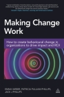 Making Change Work: How to Create Behavioural Change in Organizations to Drive Impact and Roi Cover Image
