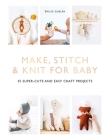 Make, Stitch & Knit For Baby: 35 super-cute and easy craft projects Cover Image
