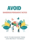 Avoid Dangerous Persuasive Tactics: How To Recognize Them And Protect Yourself: How Manipulation Works Cover Image
