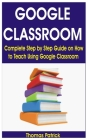Google Classroom: Complete Step by Step Guide on How to Teach Using Google Classroom Cover Image