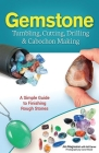 Gemstone Tumbling, Cutting, Drilling & Cabochon Making: A Simple Guide to Finishing Rough Stones Cover Image