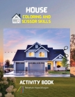 House Coloring and Scissor Skills Activity Book: Official Coloring and Scissor Pages with Houses for Kids Ages 3 and Up - Coloring and Scissor Skills Cover Image