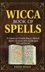 Wicca Book of Spells: A Guide to Candle Magic, Herbal Spells, Crystal, Witchcraft and Wiccan Belief Cover Image