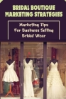 Bridal Boutique Marketing Strategies: Marketing Tips For Business Selling Bridal Wear: Business Marketing Tips For Bridal Wear For Beginners Cover Image