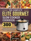 The Complete Elite Gourmet Slow Cooker Cookbook: 300 Healthy, Fast & Fresh Recipes for Any Taste and Occasion Cover Image