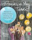 Friends at My Table: Recipes for a Year of Eating, Drinking, and Making Merry Cover Image