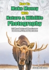 How to Make Money with Nature and Wildlife Photography: Sell More Photos and Monetize your Knowledge, Skills, and Experiences Cover Image