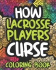 How Lacrosse Players Curse: Swearing Coloring Book For Adults, Funny Lacrosse Player Gift Idea For Women Or Men Cover Image
