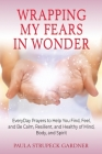 Wrapping My Fears In Wonder: EveryDay Prayers to Help You Find, Feel, and Be Calm, Resilient, and Healthy of Mind, Body, and Spirit Cover Image