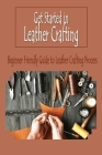 Get Started in Leather Crafting: Beginner Friendly Guide to Leather Crafting Process: Leather Crafting Cover Image