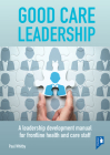 Good Care Leadership: A Leadership Development Manual for Frontline Health and Care Staff Cover Image