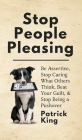 Stop People Pleasing: Be Assertive, Stop Caring What Others Think, Beat Your Guilt, & Stop Being a Pushover Cover Image